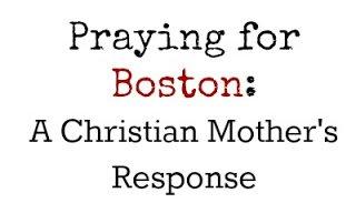 Praying for Boston: A Christian mother's response.