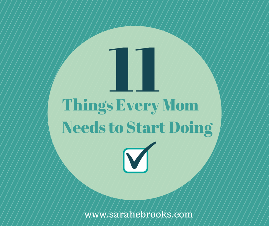11 Things Every Mom Needs to Start Doing